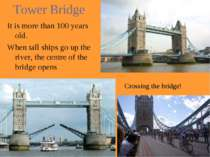 Tower Bridge It is more than 100 years old. When tall ships go up the river, ...