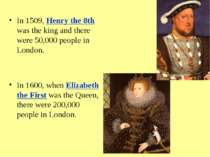 In 1509, Henry the 8th was the king and there were 50,000 people in London. I...
