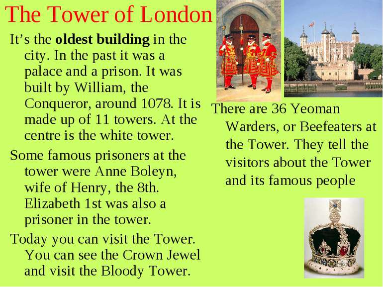 The Tower of London It's the oldest building in the city. In the past it was ...