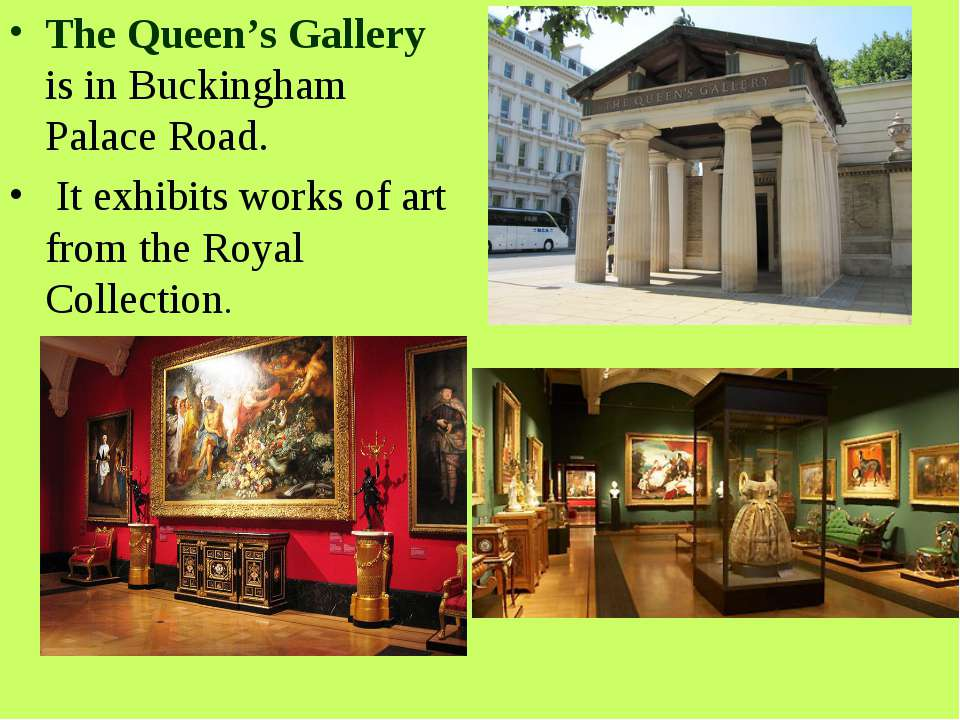 The Queen's Gallery is in Buckingham Palace Road. It exhibits works of art fr...