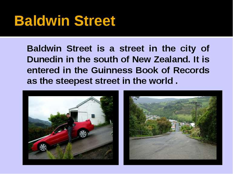 Baldwin Street Baldwin Street is a street in the city of Dunedin in the south...