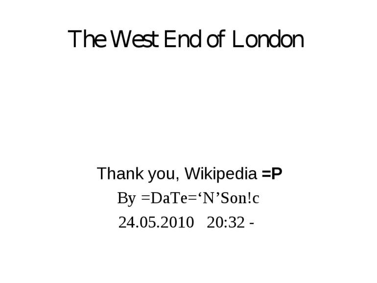 The West End of London Thank you, Wikipedia =P By =DaTe='N'Son!c 24.05.2010 2...