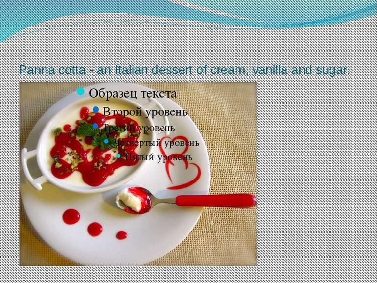 Panna cotta - an Italian dessert of cream, vanilla and sugar.