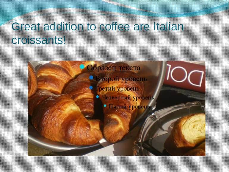 Great addition to coffee are Italian croissants!