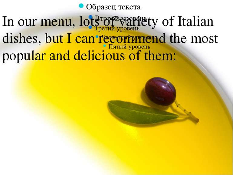 In our menu, lots of variety of Italian dishes, but I can recommend the most ...