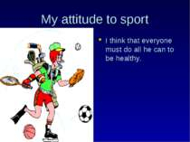My attitude to sport I think that everyone must do all he can to be healthy.