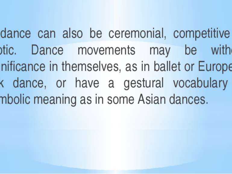 A dance can also be ceremonial, competitive or erotic. Dance movements may be...