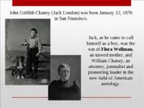 John Griffith Chaney (Jack London) was born January 12, 1876 in San Francisco...