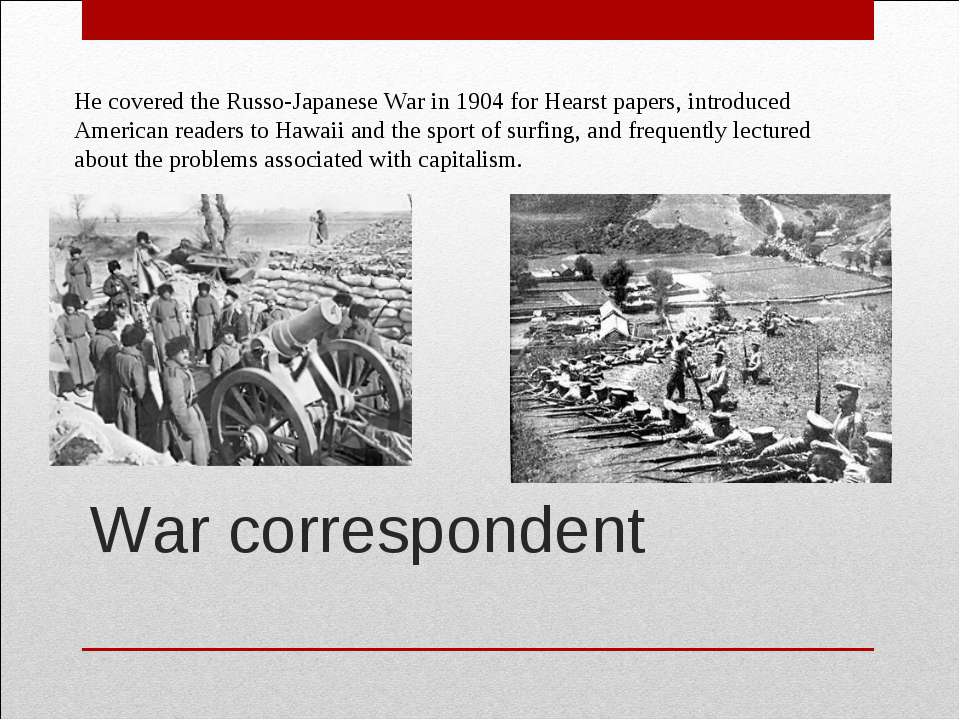 War correspondent  He covered the Russo-Japanese War in 1904 for Hearst paper...