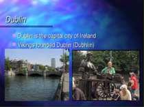 Dublin Dublin is the capital city of Ireland Vikings founded Dublin (Dubhlin)