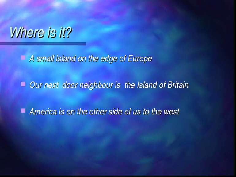 Where is it? A small island on the edge of Europe Our next door neighbour is ...
