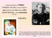 I visited art gallery of Pablo Picasso. He was a very wonderful and talented ...