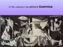 In his collection I like picture Guernica.