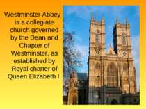 Westminster Abbey is a collegiate church governed by the Dean and Chapter of ...