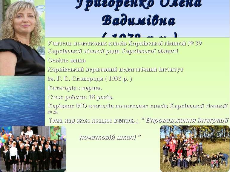 Григоренко Олена Вадимівна ( 1972 р.н.) Учитель початкових класів Харківської...