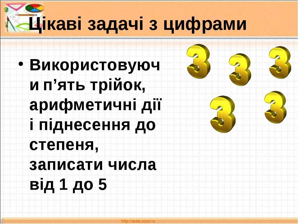 Цікаві задачі з цифрами Використовуючи п'ять трійок, арифметичні дії і піднес...
