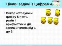 Цікаві задачі з цифрами Використовуючи цифру 5 п'ять разів і арифметичні дії,...