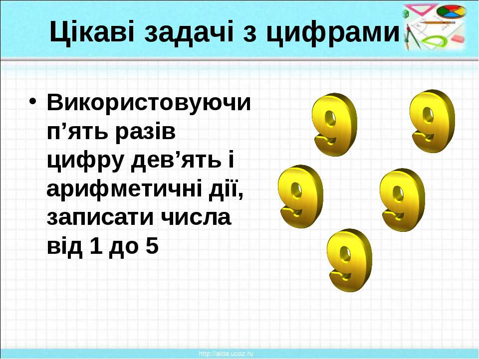 Цікаві задачі з цифрами Використовуючи п'ять разів цифру дев'ять і арифметичн...