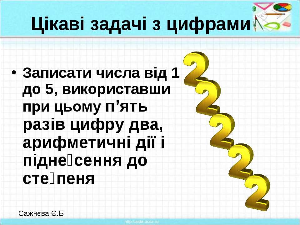 Цікаві задачі з цифрами Записати числа від 1 до 5, використавши при цьому п'я...