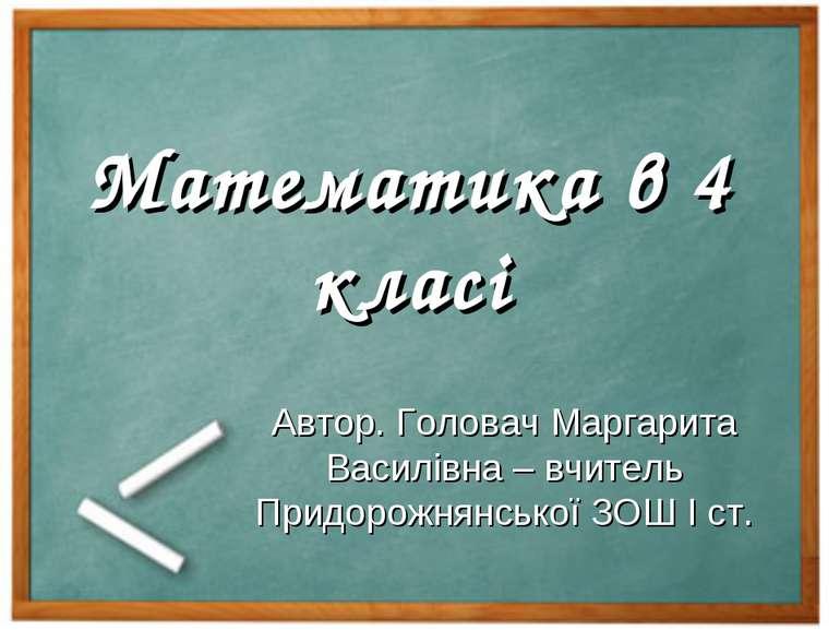 Математика в 4 класі Автор. Головач Маргарита Василівна – вчитель Придорожнян...