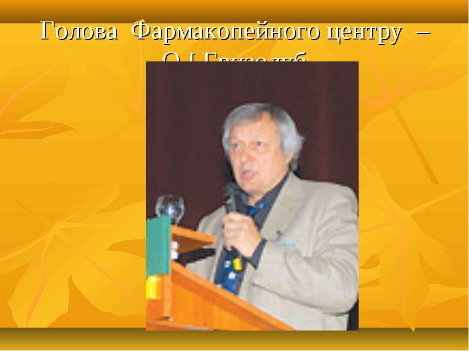Голова Фармакопейного центру – О.І.Гризодуб