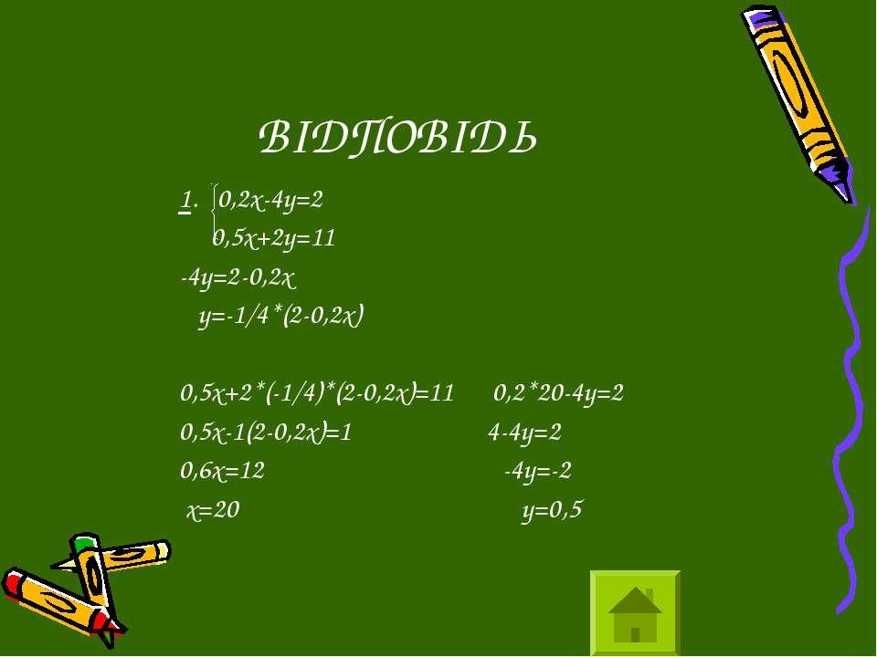 ВІДПОВІДЬ 1. 0,2х-4у=2 0,5х+2у=11 -4у=2-0,2х у=-1/4*(2-0,2х) 0,5х+2*(-1/4)*(2...