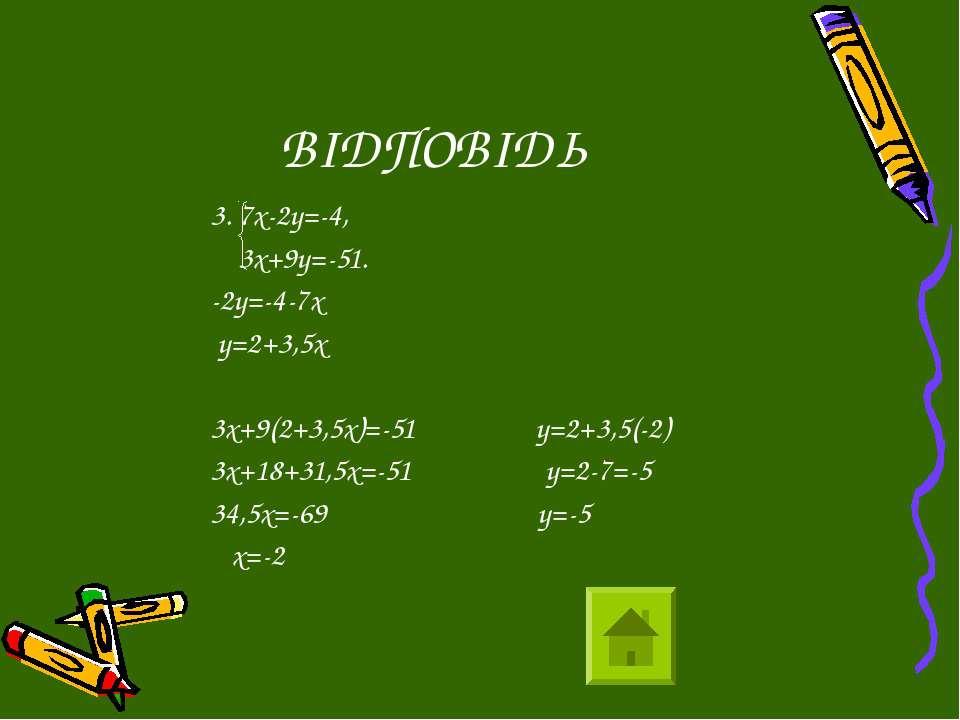 ВІДПОВІДЬ 3. 7х-2у=-4, 3х+9у=-51. -2у=-4-7х у=2+3,5х 3х+9(2+3,5х)=-51 у=2+3,5...
