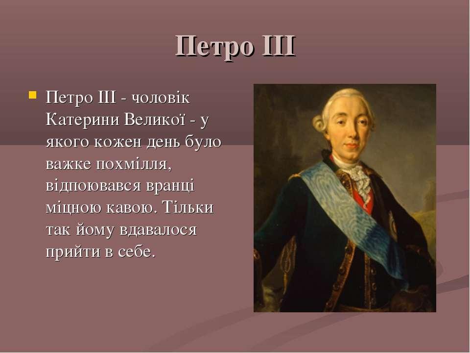 Петро III Петро III - чоловік Катерини Великої - у якого кожен день було важк...
