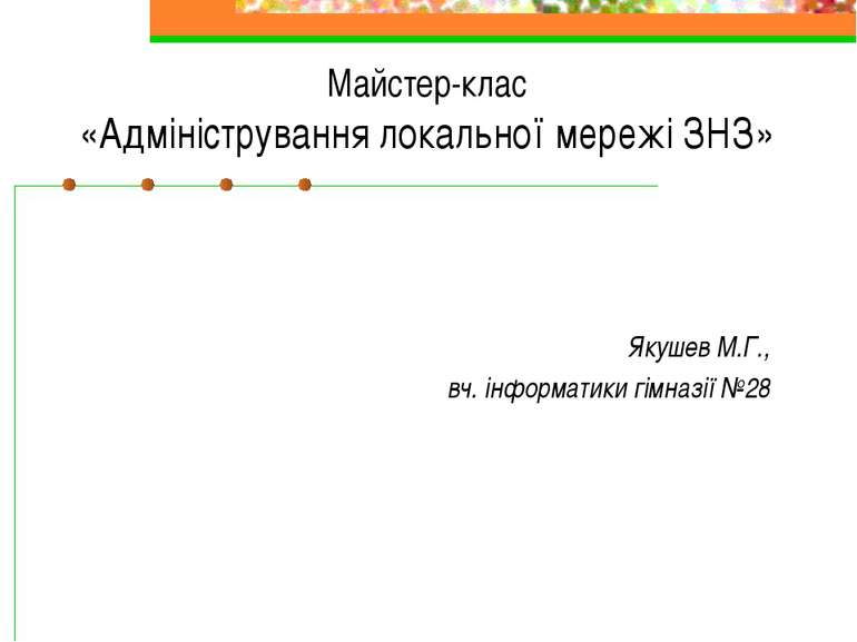 Майстер-клас «Адміністрування локальної мережі ЗНЗ» Якушев М.Г., вч. інформат...