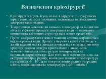 Визначення кріохірургії Кріохірургія (греч. kryos холод + хірургія) — сукупні...