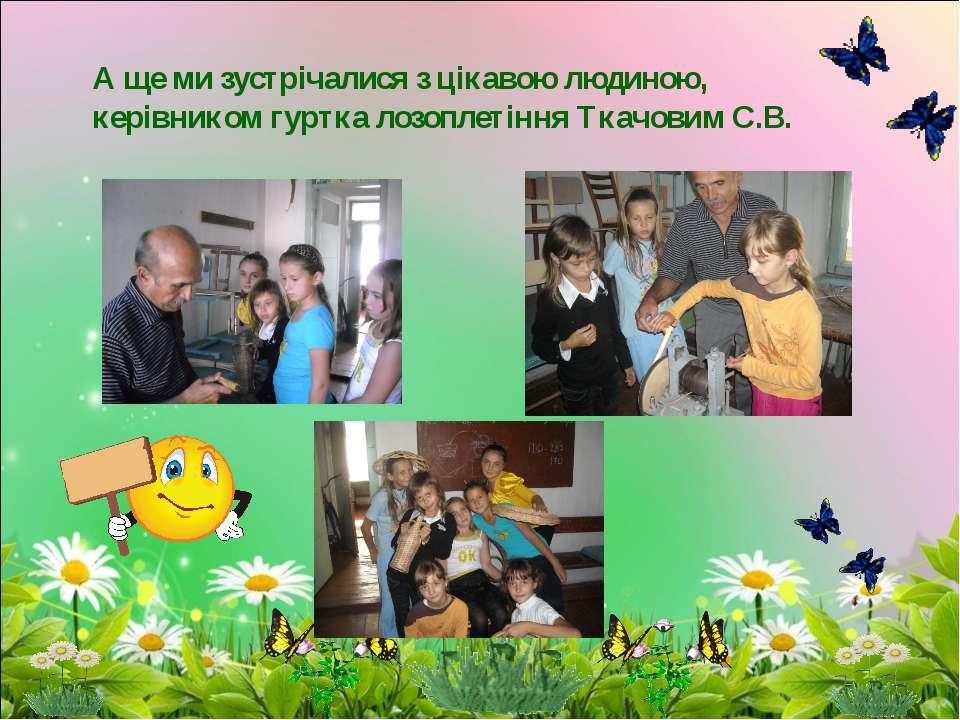 А ще ми зустрічалися з цікавою людиною, керівником гуртка лозоплетіння Ткачов...