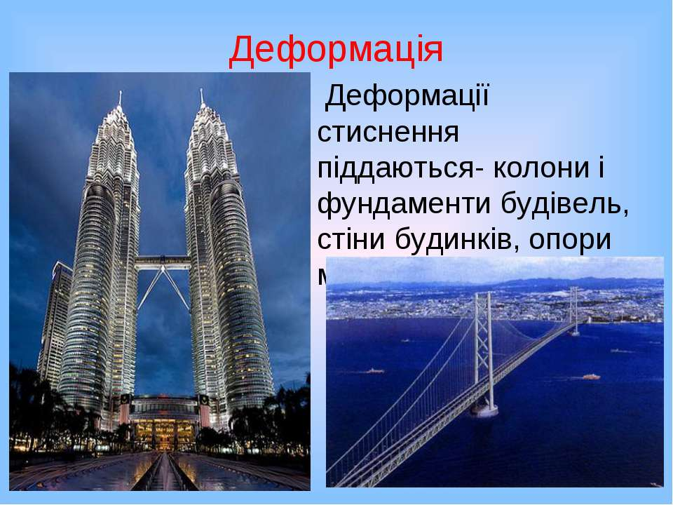 Деформація Деформації стиснення піддаються- колони і фундаменти будівель, сті...