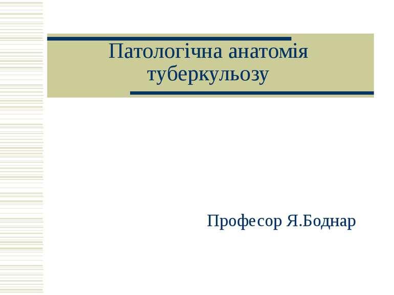 Патологічна анатомія туберкульозу Професор Я.Боднар
