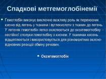 Спадкові метгемоглобінемії Гемоглобін виконує виключно важливу роль як перено...