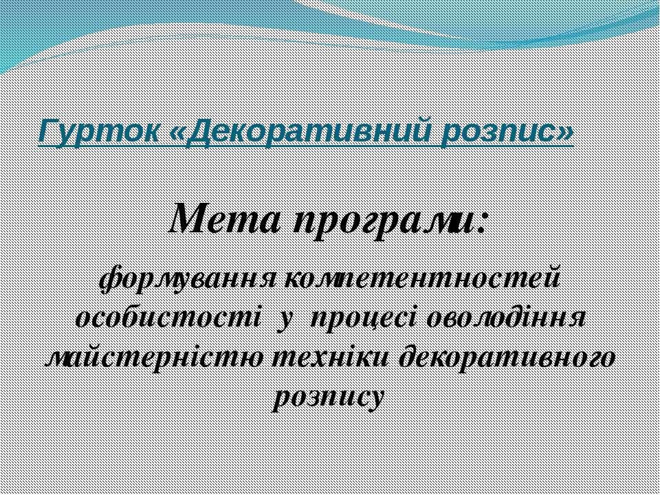 Гурток «Декоративний розпис» Мета програми: формування компетентностей особис...