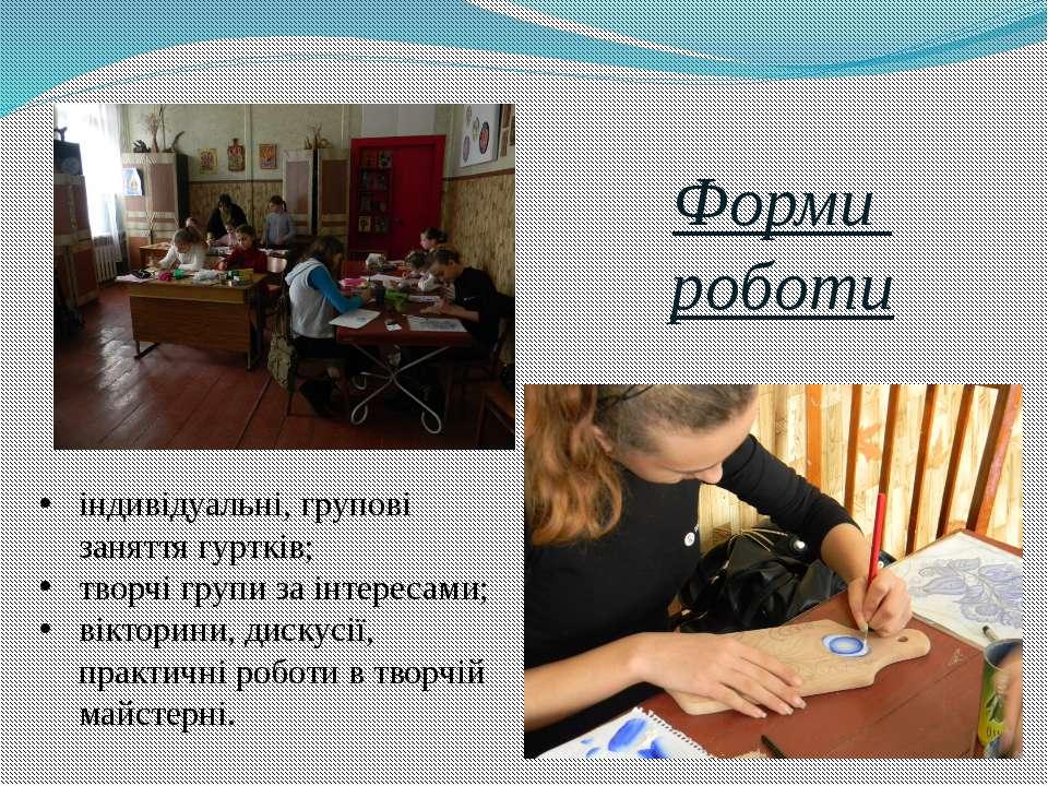 Форми роботи індивідуальні, групові заняття гуртків; творчі групи за інтереса...