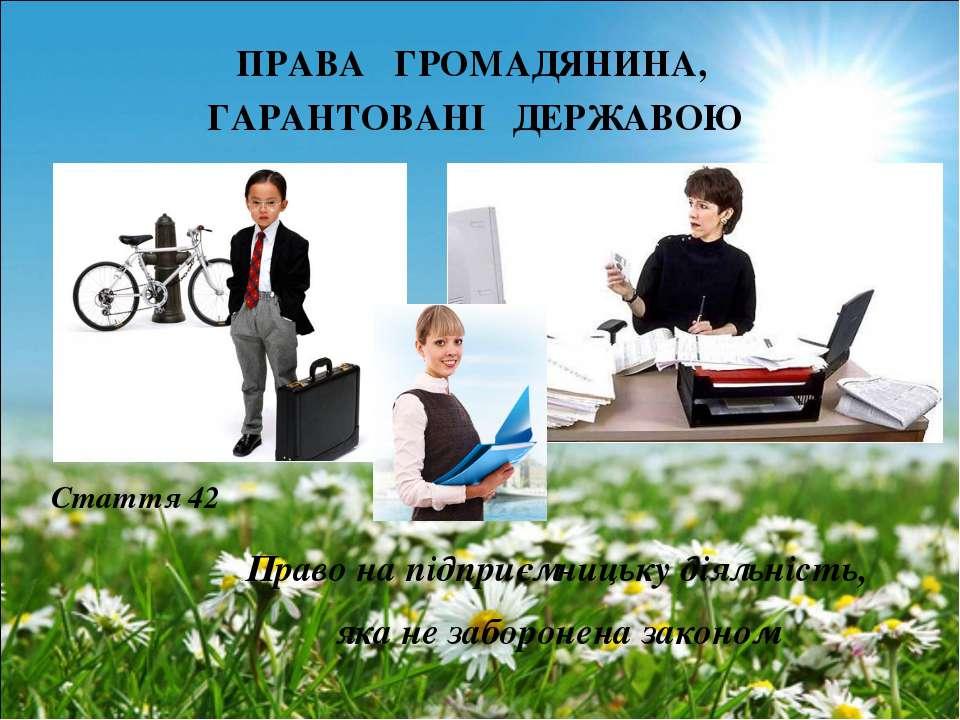 ПРАВА ГРОМАДЯНИНА, ГАРАНТОВАНІ ДЕРЖАВОЮ Право на підприємницьку діяльність, я...