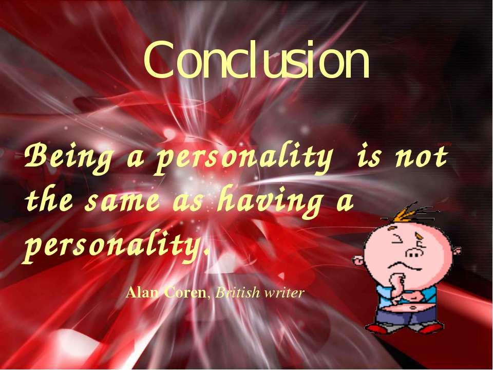Conclusion Being a personality is not the same as having a personality. Alan ...