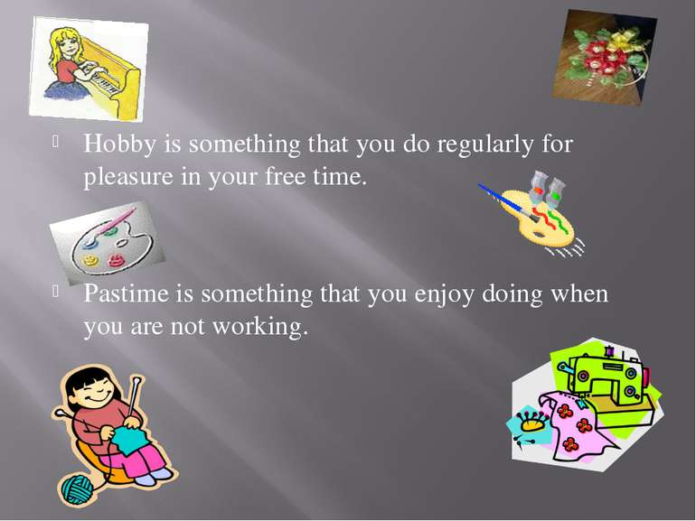Hobby is something that you do regularly for pleasure in your free time. Past...