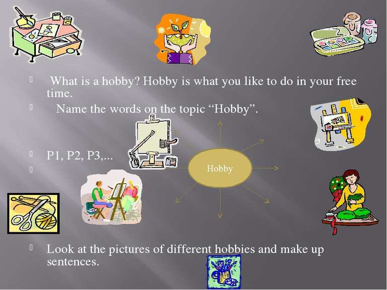 What is a hobby? Hobby is what you like to do in your free time. Name the wor...