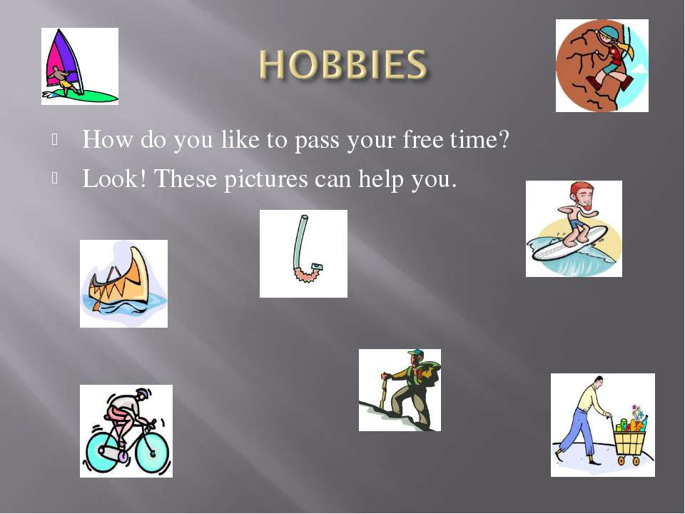 How do you like to pass your free time? Look! These pictures can help you.