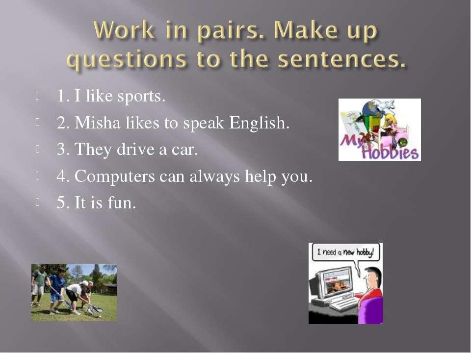 1. I like sports. 2. Misha likes to speak English. 3. They drive a car. 4. Co...