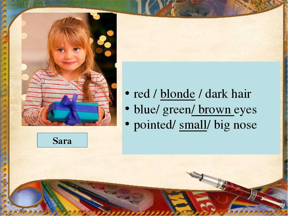 red / blonde / dark hair blue/ green/ brown eyes pointed/ small/ big nose Sara
