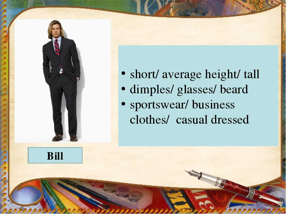 Bill short/ average height/ tall dimples/ glasses/ beard sportswear/ business...