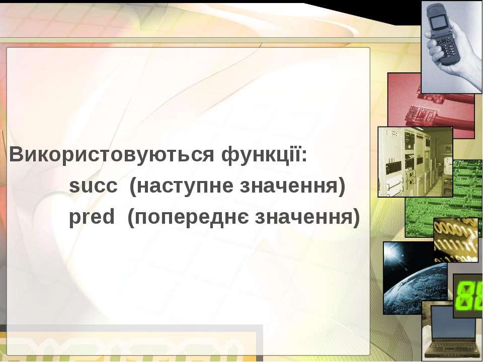 Використовуються функції: succ (наступне значення) pred (попереднє значення)