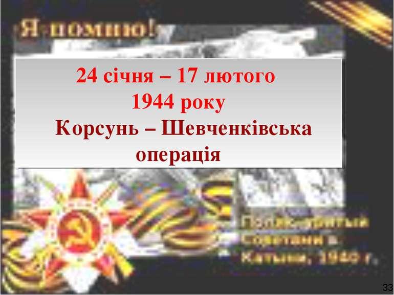24 січня – 17 лютого 1944 року Корсунь – Шевченківська операція 33