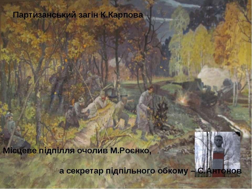 Партизанський загін К.Карпова Місцеве підпілля очолив М.Роєнко, а секретар пі...