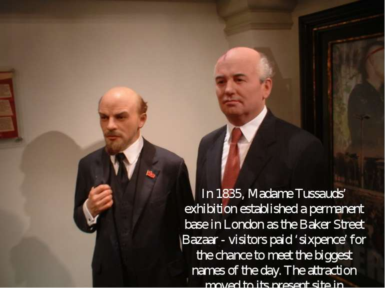 In 1835, Madame Tussauds' exhibition established a permanent base in London a...