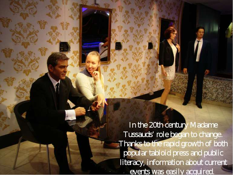 In the 20th century Madame Tussauds' role began to change. Thanks to the rapi...