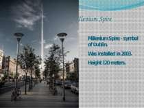 Millenium Spire Millenium Spire - symbol of Dublin. Was installed in 2003. He...